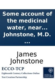 SOME ACCOUNT OF THE MEDICINAL WATER, NEAR TEWKESBURY: WITH THOUGHTS ON THE USE AND DISEASES OF THE LYMPHATIC GLANDS. IN A LETTER TO EDWARD JOHNSTONE, M.D. ... BY JAMES JOHNSTONE, M.D. ...