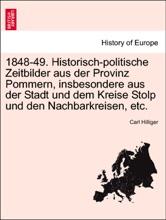 1848-49. Historisch-politische Zeitbilder aus der Provinz Pommern, insbesondere aus der Stadt und dem Kreise Stolp und den Nachbarkreisen, etc.