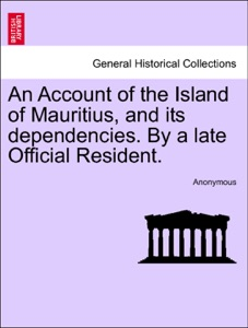 An Account of the Island of Mauritius, and its dependencies. By a late Official Resident. da Anonymous