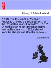 A history of the Island of Mona or Anglesey ... being the prize essay ... at the Royal Beaumaris Eisteddfod ... 1832. (A brief sketch of the Royal Eisteddfod held at Beaumaris ... 1832, selected from the Bangor and Chester papers.).