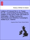 Letters Of Colonel Sir A S Frazer KCB Commanding The Royal Horse Artillery In The Army Under The Duke Of Wellington Written During The Peninsular And Waterloo Campaigns Edited By E Sabine