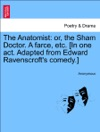 The Anatomist Or The Sham Doctor A Farce Etc In One Act Adapted From Edward Ravenscrofts Comedy