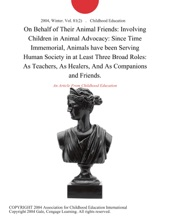 On Behalf of Their Animal Friends: Involving Children in Animal Advocacy: Since Time Immemorial, Animals have been Serving Human Society in at Least Three Broad Roles: As Teachers, As Healers, And As Companions and Friends.