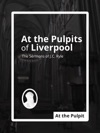 At The Pulpits Of Liverpool The Sermons Of JC Ryle