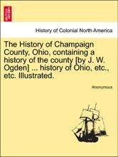 The History of Champaign County, Ohio, containing a history of the county [by J. W. Ogden] ... history of Ohio, etc., etc. Illustrated.