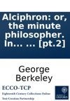 Alciphron Or The Minute Philosopher In Seven Dialogues Containing An Apology For The Christian Religion Against Those Who Are Called Free-thinkers  Pt2