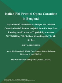 ITALIAN FM FRATTINI OPENS CONSULATE IN BENGHAZI; SAYS GADDAFIS RULE IS OVER--PLEDGES AID TO REBEL COUNCIL--GADDAFI REFUSES TO QUIT LIBYA--UN SAYS FOOD RUNNING OUT--PROTESTS IN TRIPOLI--LIBYA ACCUSES NATO KILLING 718 CIVILIANS WOUNDING 4,067 IN AIR STRIKES
