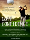 Golf Confidence Guide To Perfecting Your Swing And Dropping Your Strokes