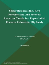 Spider Resources Inc., Kwg Resources Inc. And Freewest Resources Canada Inc. Report Initial Resource Estimate for Big Daddy