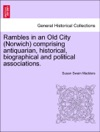 Rambles In An Old City Norwich Comprising Antiquarian Historical Biographical And Political Associations