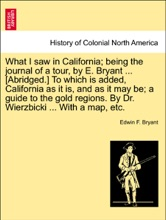 What I Saw In California; Being The Journal Of A Tour, By E. Bryant ... [Abridged.] To Which Is Added, California As It Is, And As It May Be; A Guide To The Gold Regions. By Dr. Wierzbicki ... With A Map, Etc.