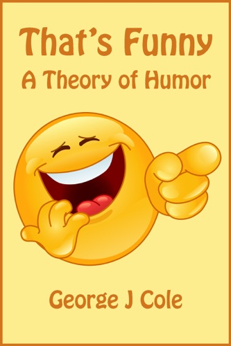 That's Funny: A Theory of Humor - George J Cole - George J Cole
