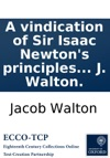 A Vindication Of Sir Isaac Newtons Principles Of Fluxions Against The Objections Contained In The Analyst By J Walton