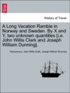 A Long Vacation Ramble In Norway And Sweden By X And Y Two Unknown Quantities Ie John Willis Clark And Joseph William Dunning