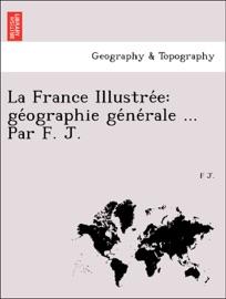LA FRANCE ILLUSTRÉE: GÉOGRAPHIE GÉNÉRALE ... PAR F. J.