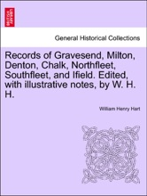 Records of Gravesend, Milton, Denton, Chalk, Northfleet, Southfleet, and Ifield. Edited, with illustrative notes, by W. H. H.