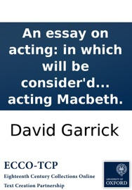 AN ESSAY ON ACTING: IN WHICH WILL BE CONSIDERD THE MIMICAL BEHAVIOUR OF A CERTAIN FASHIONABLE FAULTY ACTOR, ... TO WHICH WILL BE ADDED, A SHORT CRITICISM ON HIS ACTING MACBETH.