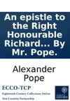 An Epistle To The Right Honourable Richard Earl Of Burlington Occasiond By His Publishing Palladios Designs Of The Baths Arches Theatres C Of Ancient Rome By Mr Pope