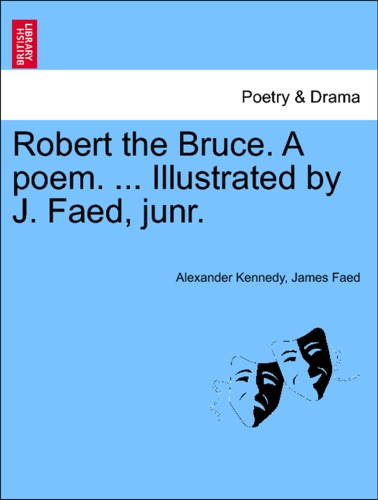 Alexander Kennedy & James Faed - Robert the Bruce. A poem. ... Illustrated by J. Faed, junr.