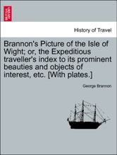 Brannon's Picture Of The Isle Of Wight; Or, The Expeditious Traveller's Index To Its Prominent Beauties And Objects Of Interest, Etc. [With Plates.]
