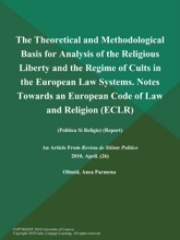 The Theoretical and Methodological Basis for Analysis of the Religious Liberty and the Regime of Cults in the European Law Systems. Notes Towards an European Code of Law and Religion (Eclr) (Politica Si Religie) (Report)