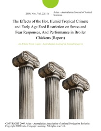 THE EFFECTS OF THE HOT, HUMID TROPICAL CLIMATE AND EARLY AGE FEED RESTRICTION ON STRESS AND FEAR RESPONSES, AND PERFORMANCE IN BROILER CHICKENS (REPORT)