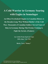 A COLD WARRIOR IN GERMANY SOARING WITH EAGLES IN SENNELAGER: AN OFTEN OVERLOOKED CHAPTER IN CANADIAN HISTORY IS THE DECADES-LONG WAR WITHOUT BATTLES OF THE COLD WAR. THOUSANDS OF CANADIAN SOLDIERS SERVED TOURS OF DUTY IN GERMANY DURING THIS PERIOD, TRAINI