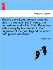 YOUTHS LOVE-LORE: BEING A ROMANTIC PLAY IN THREE ACTS AND IN VERSE, THE FIRST WRITTEN WORK OF W. PLATT. BOUND UP WITH A STORY BY HIS BROTHER J. PLATT, ORIGINATOR OF THE GRIM LEGEND ON WHICH BOTH PIECES ARE BASED.