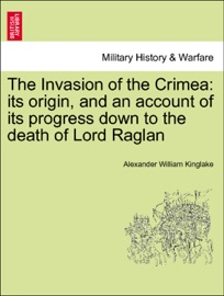 THE INVASION OF THE CRIMEA: ITS ORIGIN, AND AN ACCOUNT OF ITS PROGRESS DOWN TO THE DEATH OF LORD RAGLAN VOL. I, THIRD EDITION