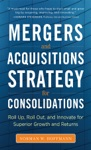 Mergers And Acquisitions Strategy For Consolidations  Roll Up Roll Out And Innovate For Superior Growth And Returns
