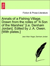"""Annals of a Fishing Village. Drawn from the notes of """"A Son of the Marshes"""" [i.e. Denham Jordan]. Edited by J. A. Owen. [With plates.]"""