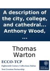 A Description Of The City College And Cathedral Of Winchester  The Whole Illustrated With Several Curious  Particulars Collected From A Manuscript Of Anthony Wood