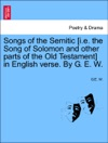Songs Of The Semitic Ie The Song Of Solomon And Other Parts Of The Old Testament In English Verse By G E W