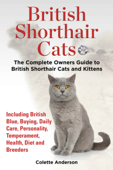 British Shorthair Cats, The Complete Owners Guide to British Shorthair Cats and Kittens Including British Blue, Buying, Daily Care, Personality, Temperament, Health, Diet and Breeders