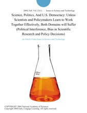 Science, Politics, And U.S. Democracy: Unless Scientists and Policymakers Learn to Work Together Effectively, Both Domains will Suffer (Political Interference, Bias in Scientific Research and Policy Decisions)