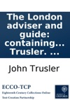 The London Adviser And Guide Containing Every Instruction And Information Useful And Necessary To Persons Living In London And Coming To Reside There  By The Rev Dr Trusler