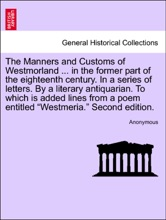 """The Manners And Customs Of Westmorland ... In The Former Part Of The Eighteenth Century. In A Series Of Letters. By A Literary Antiquarian. To Which Is Added Lines From A Poem Entitled """"Westmeria."""" Second Edition."""