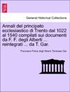 Annali Del Principato Ecclesiastico Di Trento Dal 1022 Al 1540 Compilati Sui Documenti Da F F Degli Alberti  Reintegrati  Da T Gar