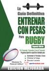 La Gua Definitiva - Entrenar Con Pesas Para Rugby Edicin Mejorada