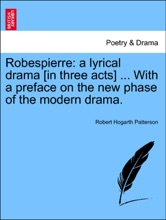 Robespierre: a lyrical drama [in three acts] ... With a preface on the new phase of the modern drama.