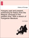 Hungary Past And Present Embracing Its History From The Magyar Conquest To The Present Time With A Sketch Of Hungarian Literature