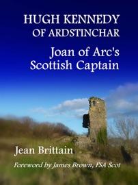 Hugh Kennedy Of Ardstinchar Joan Of Arc S Scottish Captain