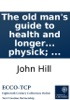 The Old Man's Guide to Health and Longer Life: With Rules for Diet, Exercise, and Physick; ...