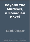 Beyond The Marshes A Canadian Novel