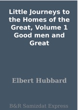 Little Journeys to the Homes of the Great, Volume 1 Good men and Great