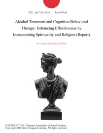 ALCOHOL TREATMENT AND COGNITIVE-BEHAVIORAL THERAPY: ENHANCING EFFECTIVENESS BY INCORPORATING SPIRITUALITY AND RELIGION (REPORT)