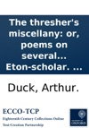 The Threshers Miscellany Or Poems On Several Subjects Written By Arthur Duck Now A Poor Thresher In The County Of Suffolk  Though Formerly An Eton-scholar