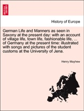 German Life and Manners as seen in Saxony at the present day: with an account of village life, town life, fashionable life, ... of Germany at the present time: illustrated with songs and pictures of the student customs at the University of Jena. Vol. II
