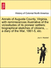 Annals of Augusta County, Virginia, with reminiscences illustrative of the vicissitudes of its pioneer settlers: biographical sketches of citizens, ... a diary of the War, 1861-5, etc.