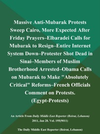 MASSIVE ANTI-MUBARAK PROTESTS SWEEP CAIRO, MORE EXPECTED AFTER FRIDAY PRAYERS--ELBARADEI CALLS FOR MUBARAK TO RESIGN--ENTIRE INTERNET SYSTEM DOWN--PROTESTER SHOT DEAD IN SINAI--MEMBERS OF MUSLIM BROTHERHOOD ARRESTED--OBAMA CALLS ON MUBARAK TO MAKE